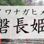 イワナガヒメ(磐長姫)とは?祀られる神社のご利益は縁結びだが呪いをかけた神