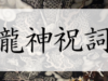 龍神祝詞とは?気になる効果や起源・歴史から日々の唱え方まで解説